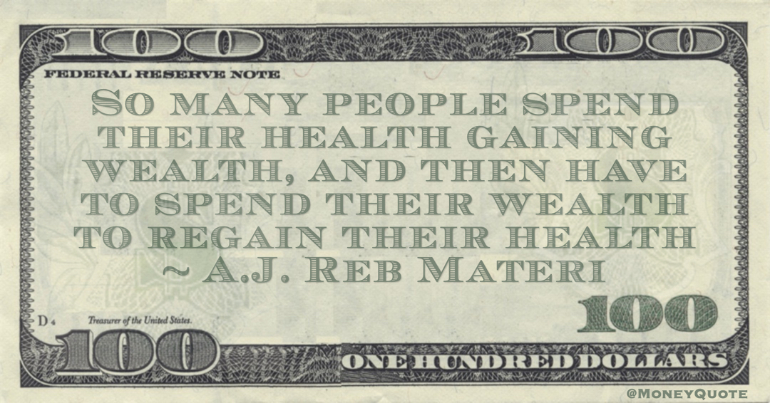 So many people spend their health gaining wealth, and then have to spend their wealth to regain their health Quote