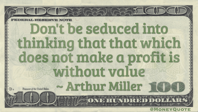 Don't be seduced into thinking that that which does not make a profit is without value Quote