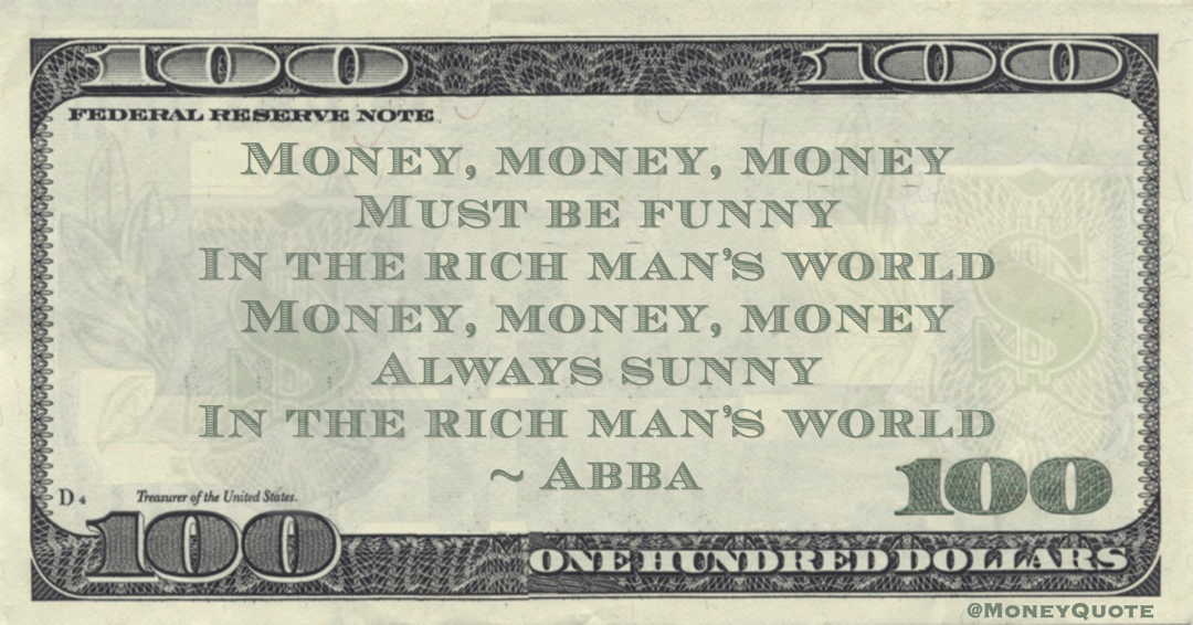 Money, money, money Must be funny In the rich man's world Money, money, money Always sunny In the rich man's world Quote