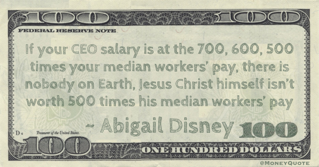 If your CEO salary is at the 700, 600, 500 times your median workers' pay, there is nobody on Earth, Jesus Christ himself isn't worth 500 times his median workers' pay Quote