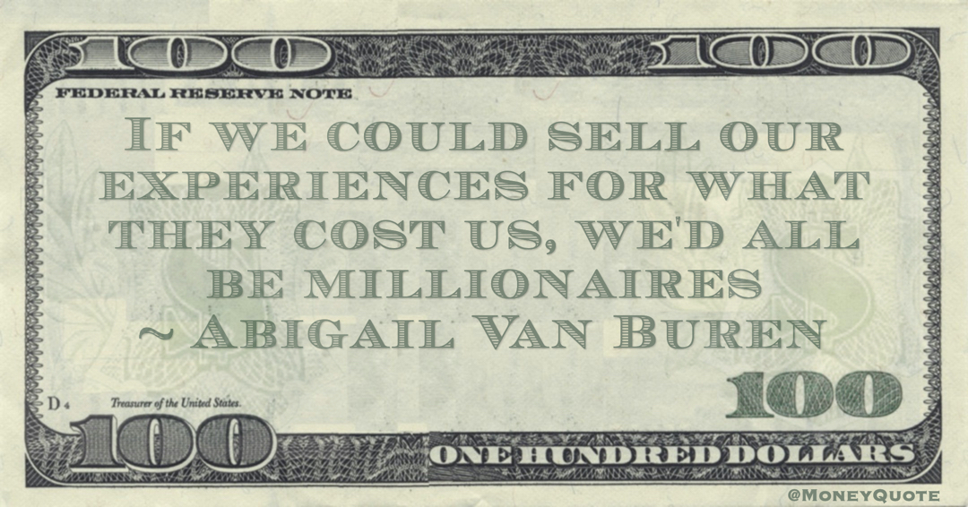 If we could sell our experiences for what they cost us, we'd all be millionaires Quote