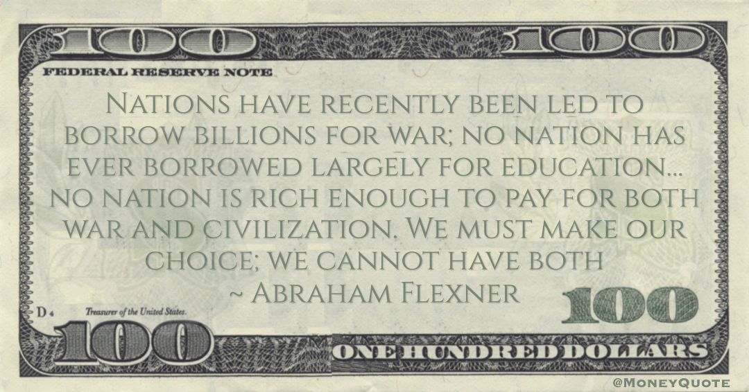 Nations have recently been led to borrow billions for war; no nation has ever borrowed largely for education… no nation is rich enough to pay for both war and civilization. We must make our choice; we cannot have both Quote
