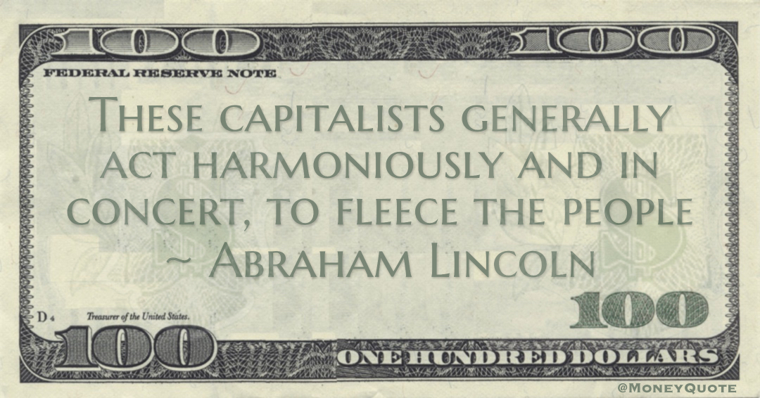 These capitalists generally act harmoniously and in concert, to fleece the people Quote