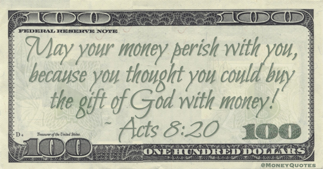 May your money perish with you, because you thought you could buy the gift of God with money! Quote
