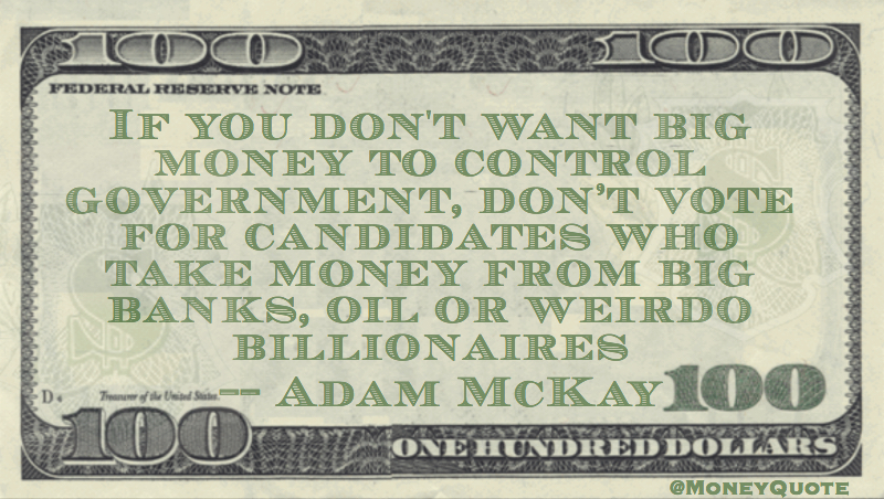 Big money control government, don't vote for candidates who take money from banks or weirdo billionaires Quote