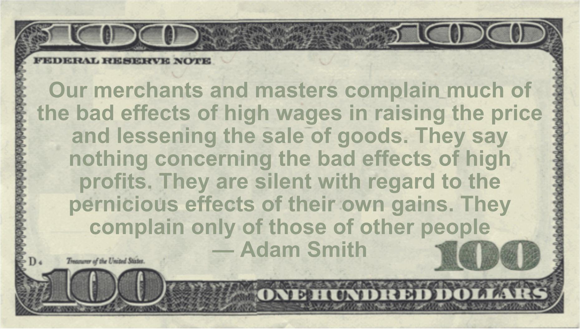 Our merchants and masters complain much of the bad effects of high wages in raising the price and lessening the sale of goods. They say nothing concerning the bad effects of high profits Quote
