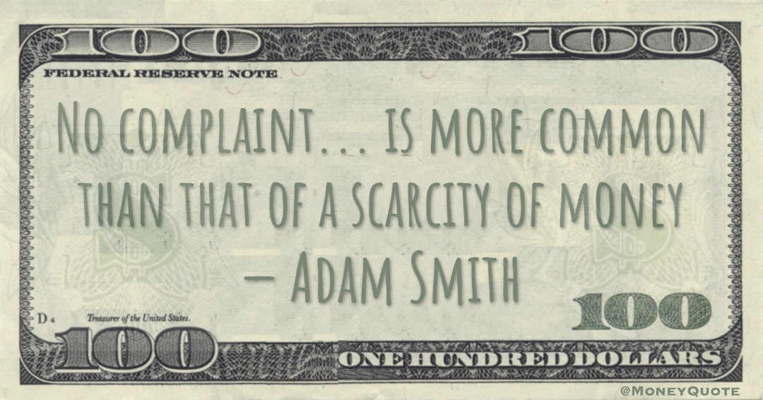 No complaint... is more common than that of a scarcity of money Quote