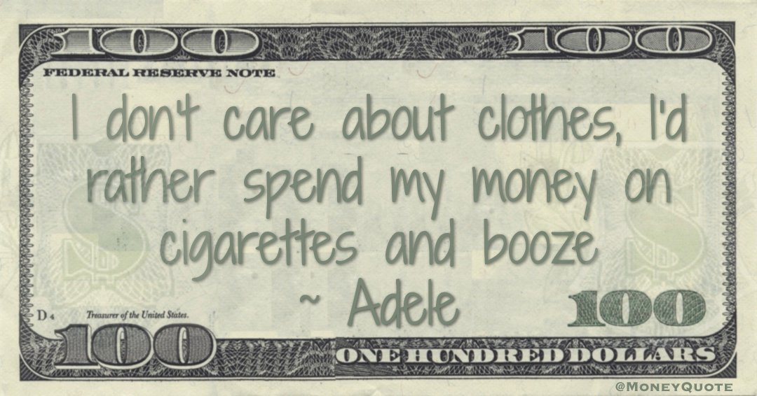 I don't care about clothes, I'd rather spend my money on cigarettes and booze Quote