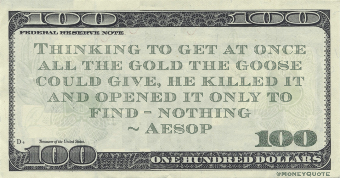 Thinking to get at once all the gold the goose could give, he killed it and opened it only to find - nothing Quote