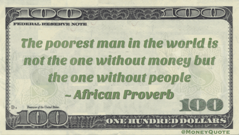 Poorest man in the world is not one without money but one without people Quote