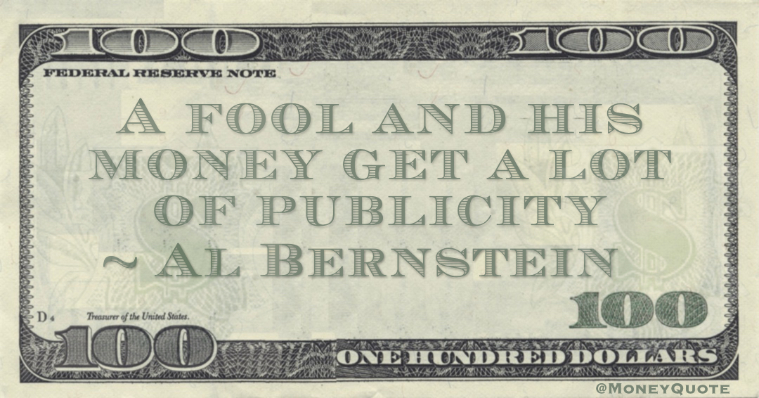 A fool and his money get a lot of publicity Quote