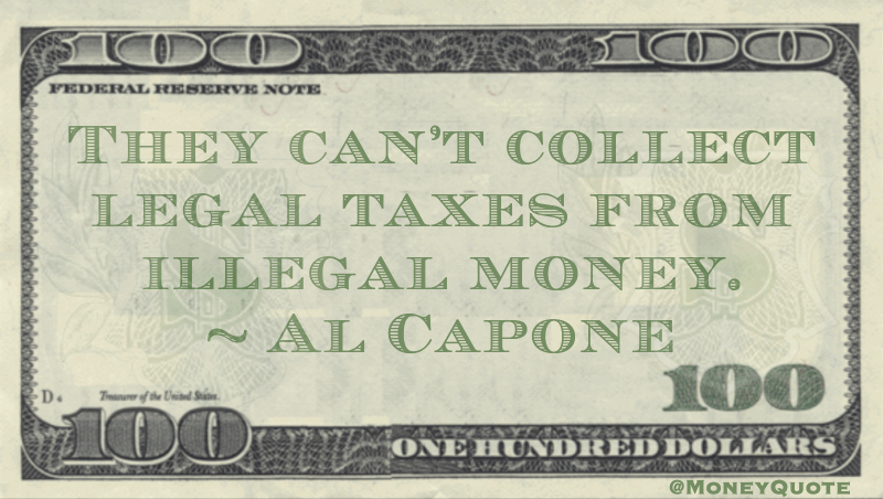 They can't collect legal taxes from illegal money Quote