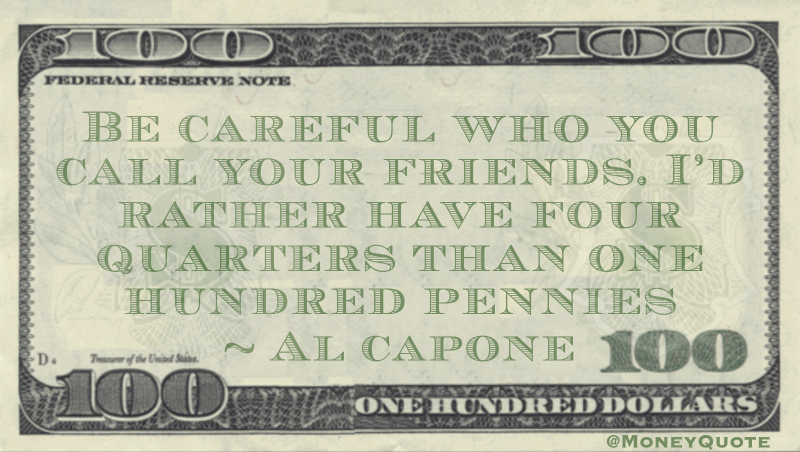 Be careful who you call your friends. I'd rather have four quarters than one hundred pennies Quote