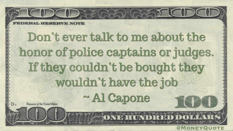 Don't ever talk to me about the honor of police captains or judges. If they couldn't be bought they wouldn't have the job Quote