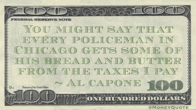 You might say that every policeman in Chicago gets some of his bread and butter from the taxes I pay Quote