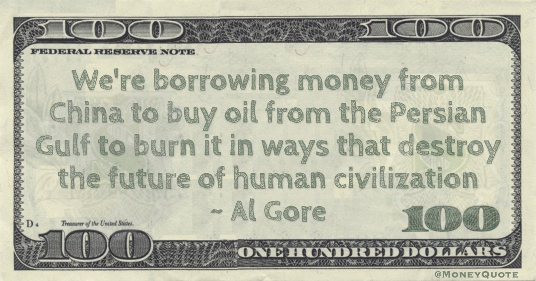 We're borrowing money from China to buy oil from the Persian Gulf to burn it in ways that destroy the future of human civilization Quote