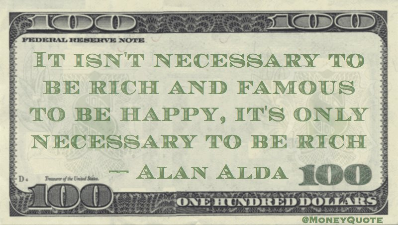It isn't necessary to be rich and famous to be happy, it's only necessary to be rich Quote