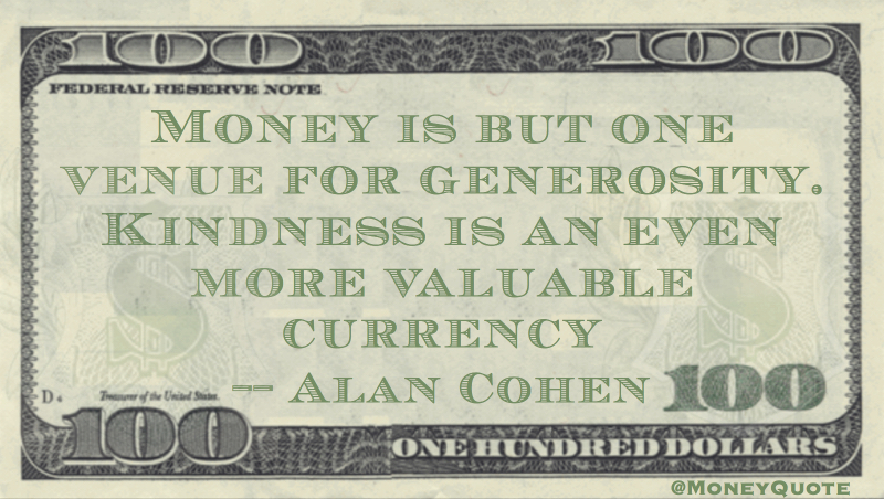 Money is but one venue for generosity. Kindness is an even more valuable currency Quote