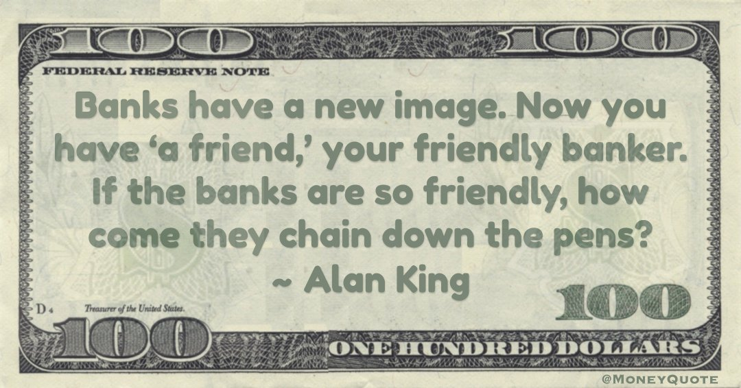 Banks have a new image. Now you have 'a friend,' your friendly banker. If the banks are so friendly, how come they chain down the pens? Quote