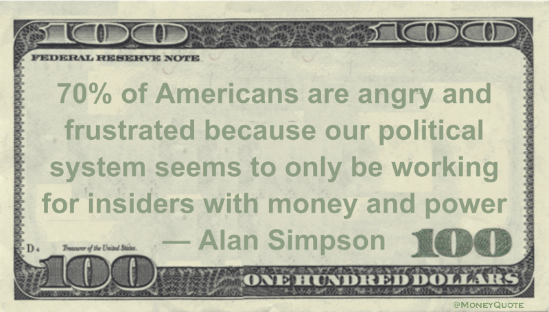 70% of Americans are angry and frustrated because our political system seems to only be working for insiders with money and power Quote