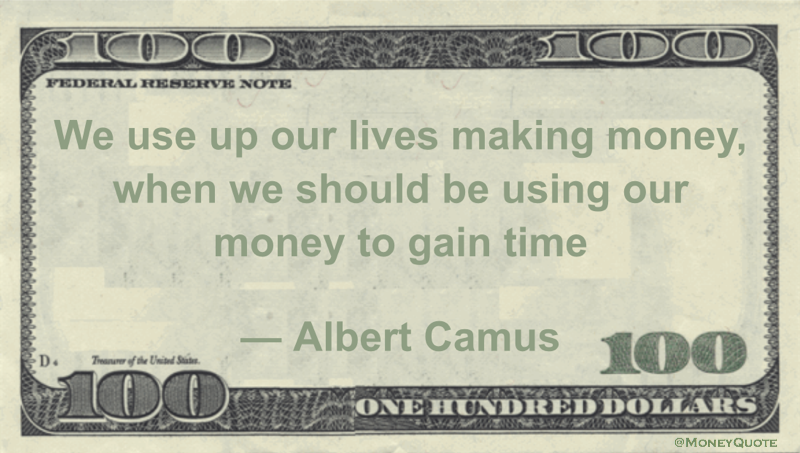 We use up our lives making money, when we should be using our money to gain time Quote