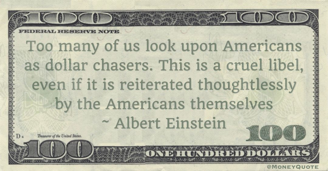 Too many of us look upon Americans as dollar chasers. This is a cruel libel, even if it is reiterated thoughtlessly by the Americans themselves Quote