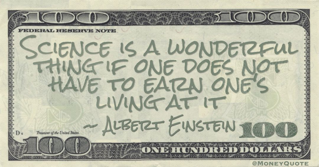 Science is a wonderful thing if one does not have to earn one's living at it Quote