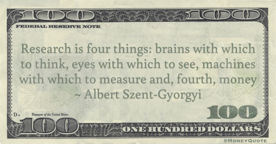 Research is four things: brains with which to think, eyes with which to see, machines with which to measure and, fourth, money Quote