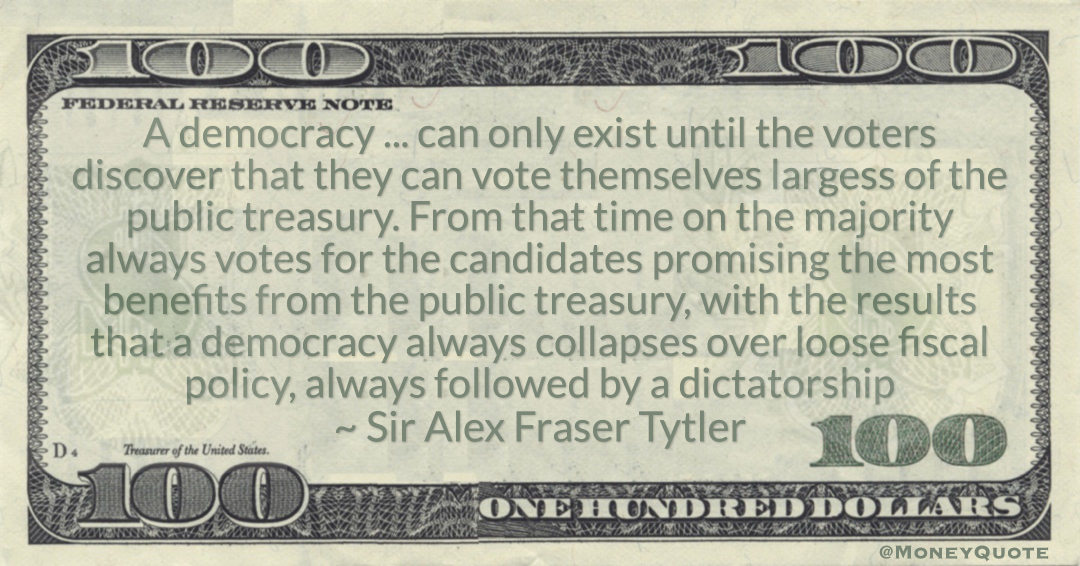 A democracy always collapses over loose fiscal policy, always followed by a dictatorship Quote