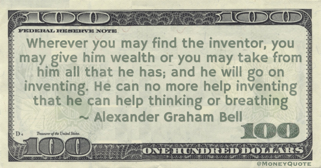 Wherever you may find the inventor, you may give him wealth or you may take from him all that he has; and he will go on inventing. He can no more help inventing that he can help thinking or breathing Quote