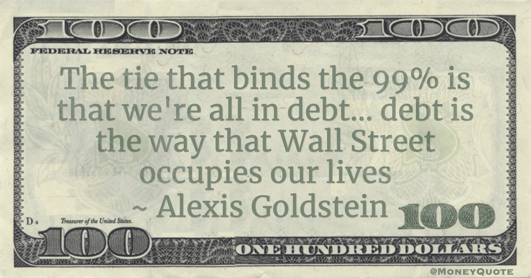 Alexis Goldstein The tie that binds the 99% is that we're all in debt... debt is the way that Wall Street occupies our lives quote
