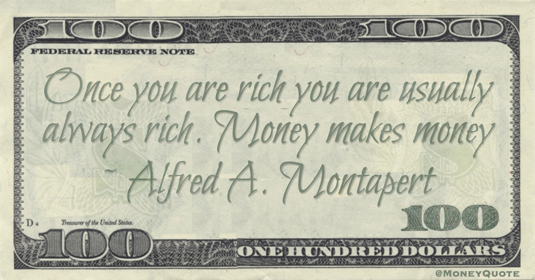 Once you are rich you are usually always rich. Money makes money Quote