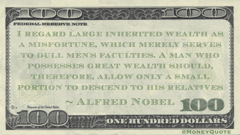 I regard large inherited wealth as a misfortune, which merely serves to dull men's faculties. A man who possesses great wealth should, therefore, allow only a small portion to descend to his relatives Quote