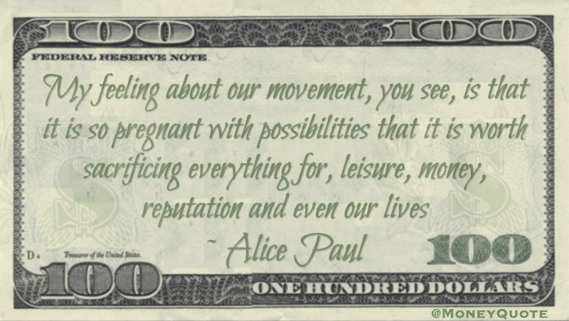 My feeling about our movement, you see, is that it is so pregnant with possibilities that it is worth sacrificing everything for, leisure, money, reputation and even our lives Quote