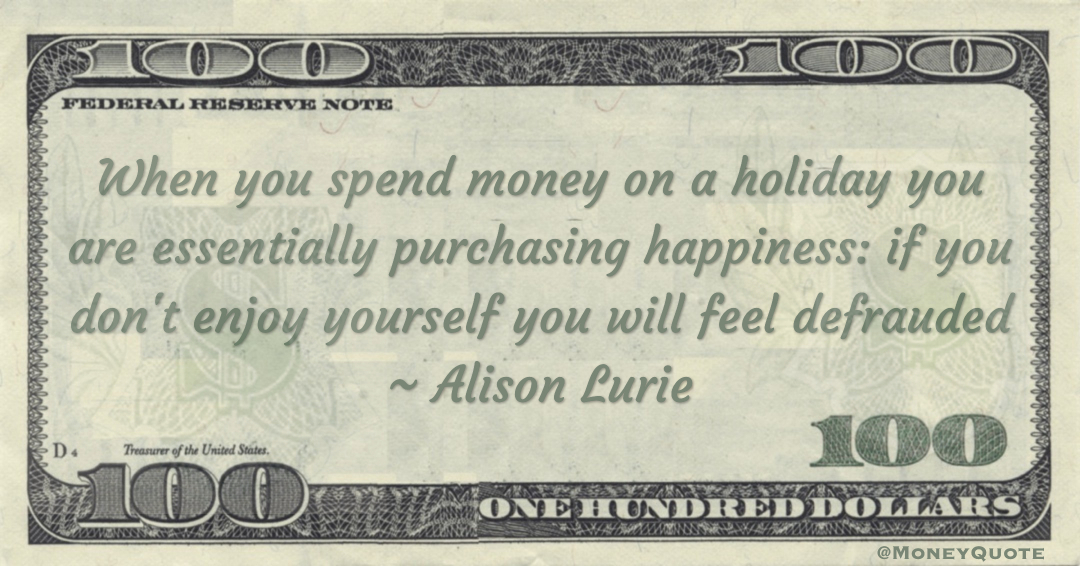 hen you spend money on a holiday you are essentially purchasing happiness: if you don't enjoy yourself you will feel defrauded Quote
