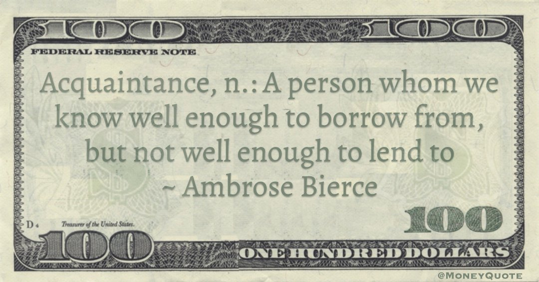 Acquaintance, n.: A person whom we know well enough to borrow from, but not well enough to lend to Quote