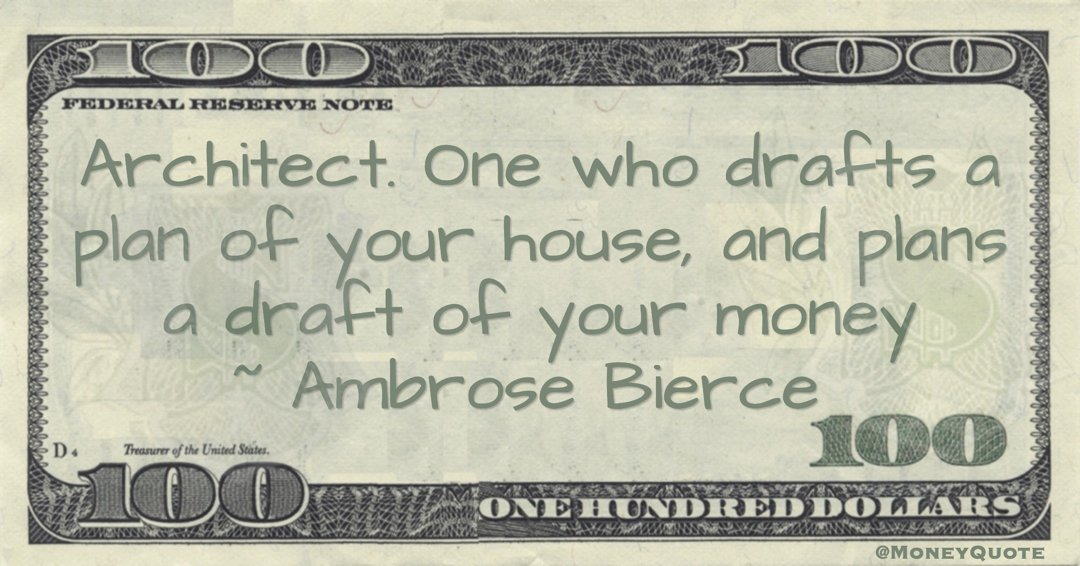 Architect. One who drafts a plan of your house, and plans a draft of your money Quote