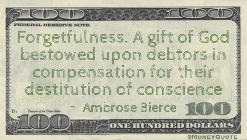 Forgetfulness. A gift of God bestowed upon debtors in compensation for their destitution of conscience Quote