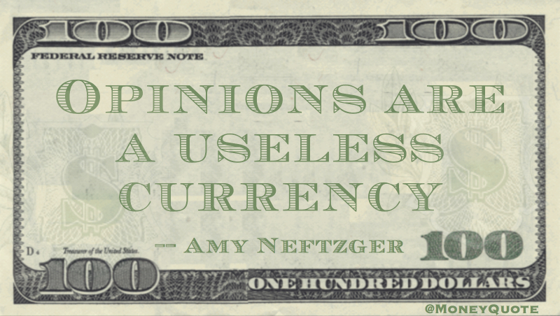 Opinions are a useless currency Quote