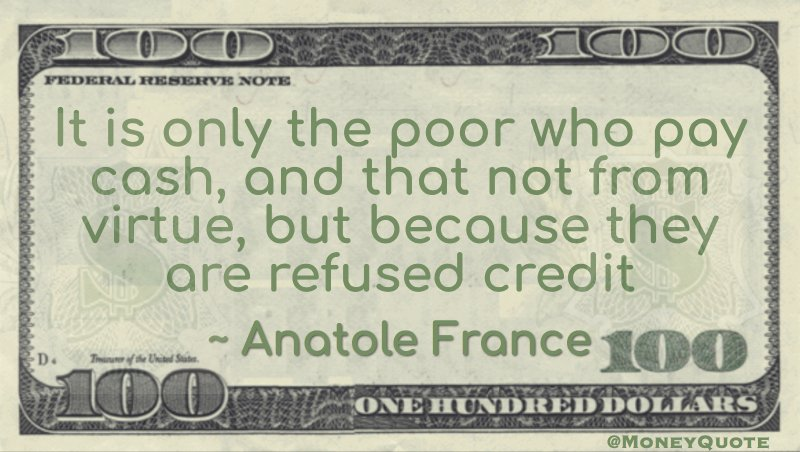 It is only the poor who pay cash, and that not from virtue, but because they are refused credit Quote