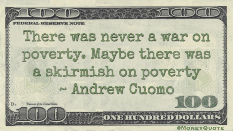 There was never a war on poverty. Maybe there was a skirmish on poverty Quote