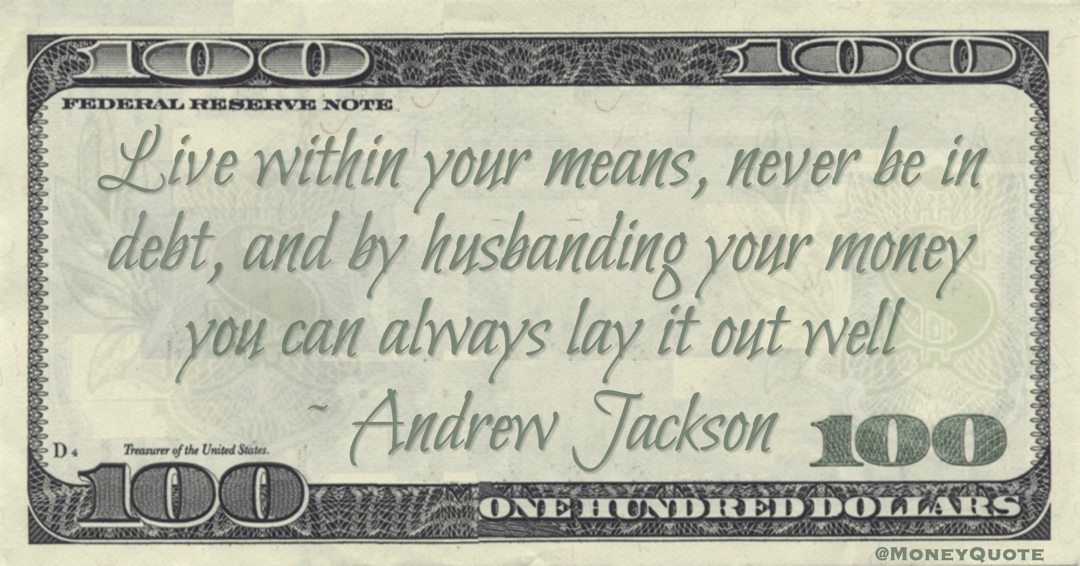 Live within your means, never be in debt, and by husbanding your money you can always lay it out well Quote