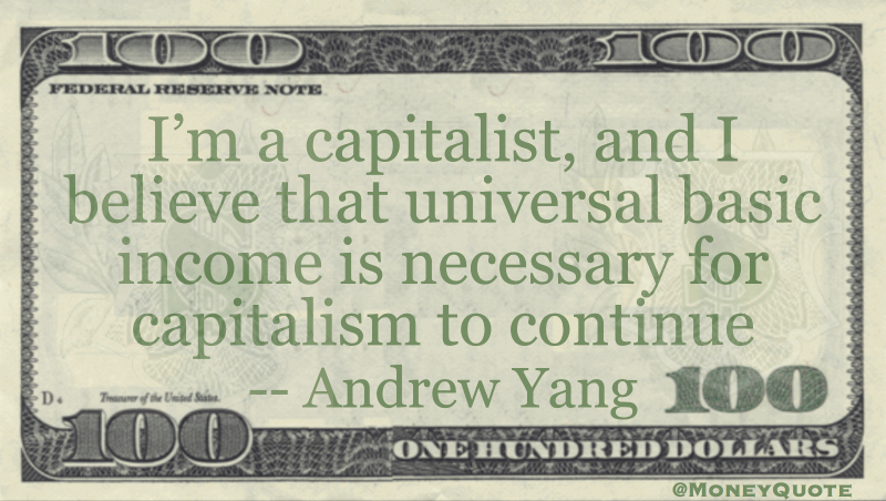 Im a capitalist, and I believe that universal basic income is necessary for capitalism to continue Quote
