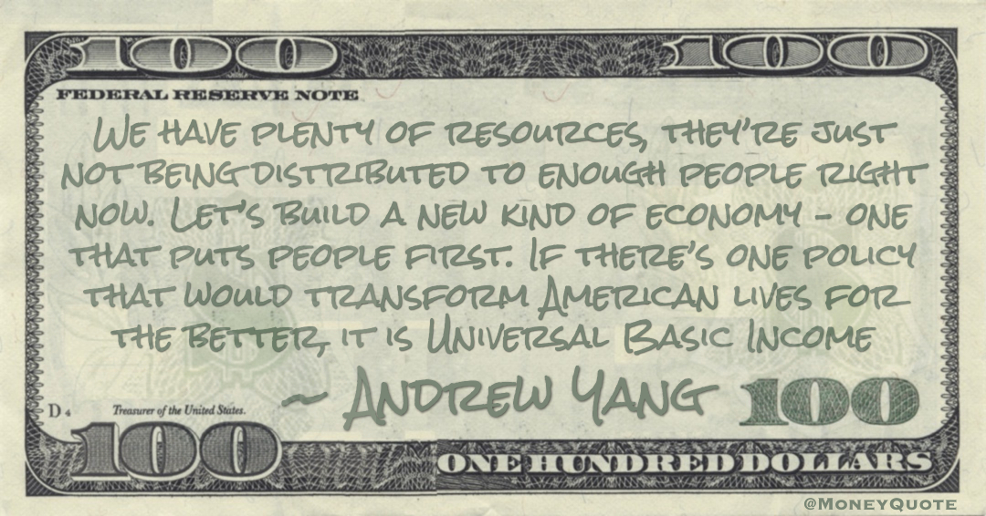 We have plenty of resources, they're just not being distributed to enough people right now. Let's build a new kind of economy – one that puts people first. If there's one policy that would transform American lives for the better, it is Universal Basic Income Quote