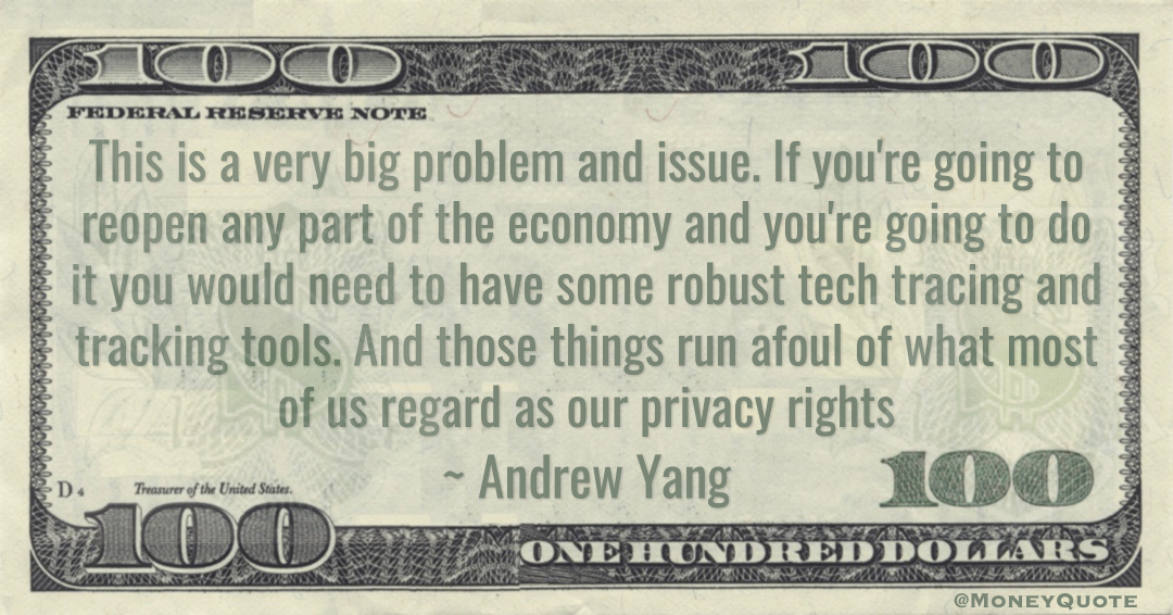 If you're going to reopen any part of the economy and you're going to do it you would need to have some robust tech tracing and tracking tools. And those things run afoul of what most of us regard as our privacy rights Quote