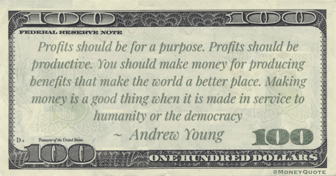 Profits should be for a purpose. Profits should be productive. Making money is a good thing when it is made in service to humanity or the democracy Quote