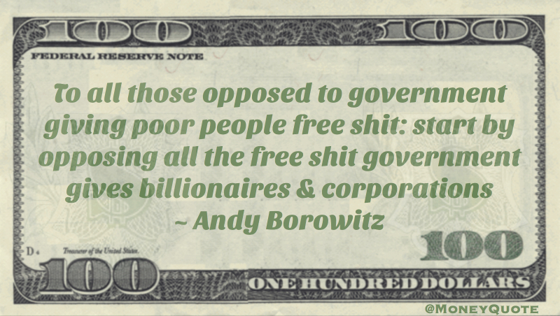 To all those opposed to government giving poor people free shit: start by opposing all the free shit government gives billionaires & corporations Quote