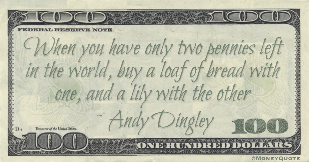 When you have only two pennies left in the world, buy a loaf of bread with one, and a lily with the other Quote