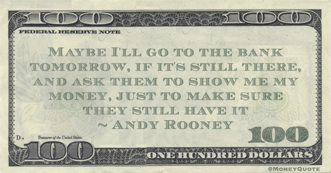 Andy Rooney Maybe I'll go to the bank tomorrow, if it's still there, and ask them to show me my money, just to make sure they still have it quote