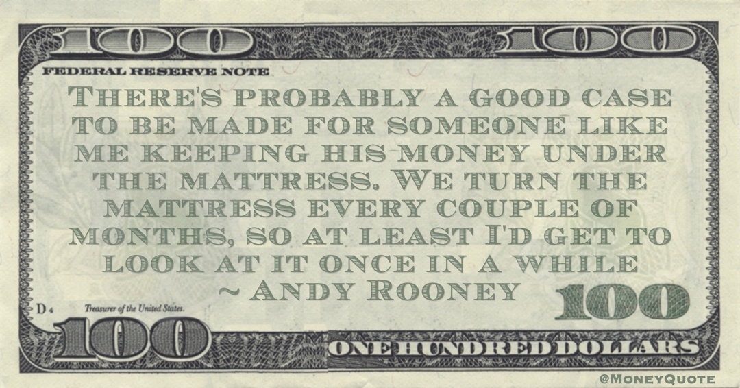 Andy Rooney There's probably a good case to be made for someone like me keeping his money under the mattress. We turn the mattress every couple of months, so at least I'd get to look at it once in a while quote
